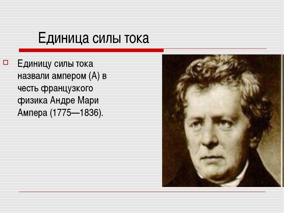 Единица силы тока Единицу силы тока назвали ампером (А) в честь французкого ф...