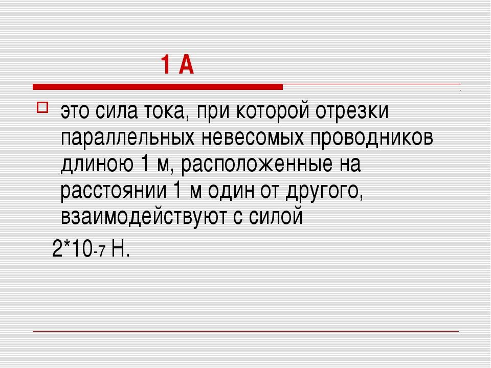 1 А это сила тока, при которой отрезки параллельных невесомых проводников дл...