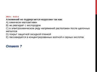 2013 г. – В.15-4. Алюминий не подвергается коррозии так как: А) химически ма