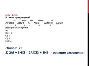 2013г. – В.2-13. В схеме превращений t◦C эл.ток НСl +NaOH t◦C Al(OН)3 → Al2O