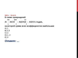 2012 г. – В.14-13. В схеме превращений HСl КОН t◦C Al → AlCl3 → Al(OН)3 → Al