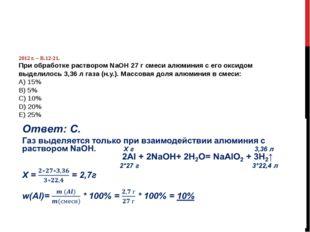 2012 г. – В.12-21. При обработке раствором NаОН 27 г смеси алюминия с его ок