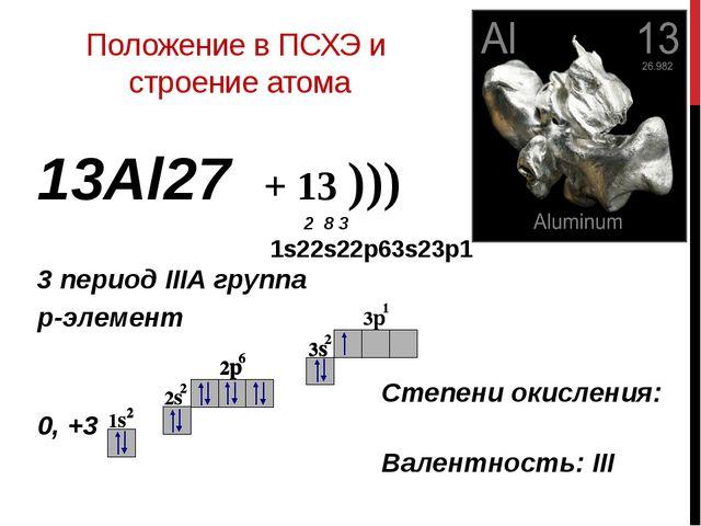 Положение в ПСХЭ и строение атома 13Аl27 + 13 ))) 2 8 3 1s22s22p63s23p1 3 пер...