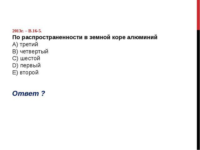 2013г. – В.16-5. По распространенности в земной коре алюминий А) третий B) ч...
