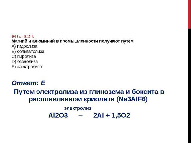 2013 г. – В.17-4. Магний и алюминий в промышленности получают путём А) гидро...
