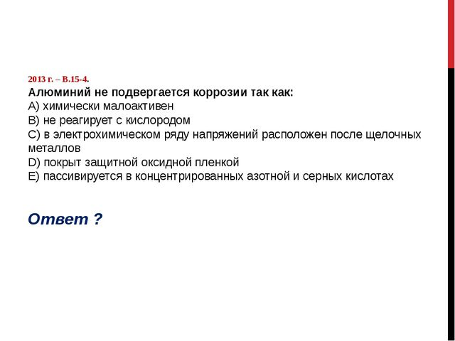 2013 г. – В.15-4. Алюминий не подвергается коррозии так как: А) химически ма...
