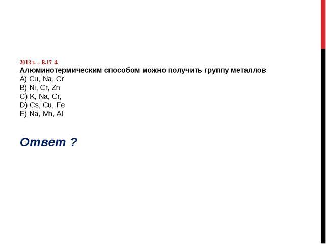 2013 г. – В.17-4. Алюминотермическим способом можно получить группу металлов...