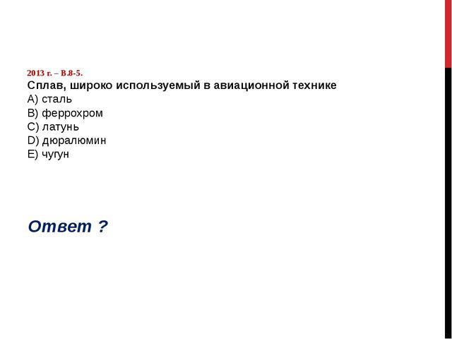 2013 г. – В.8-5. Сплав, широко используемый в авиационной технике А) сталь B...