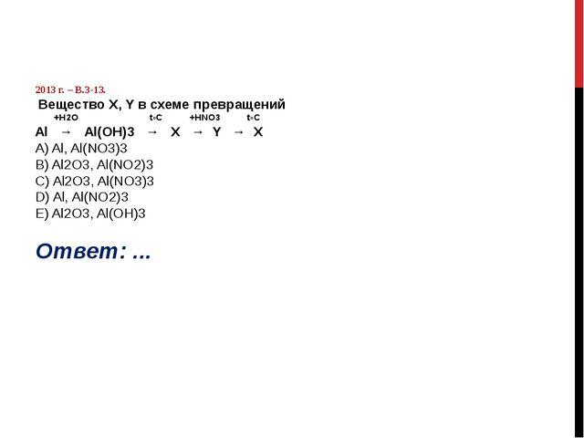 2013 г. – В.3-13. Вещество Х, Y в схеме превращений +Н2О t◦C +HNO3 t◦C Al →...