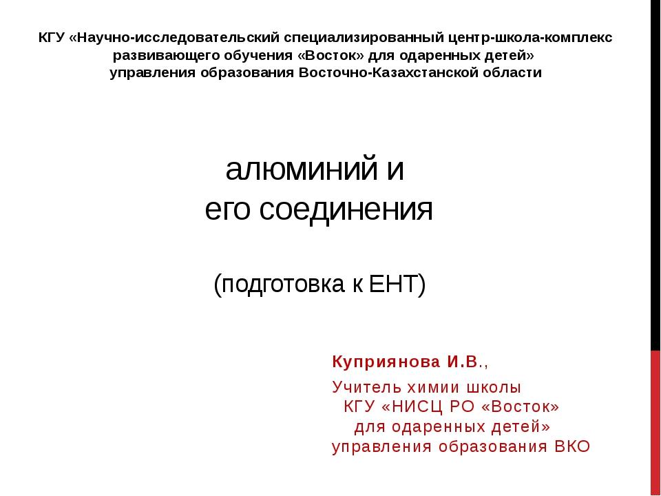 алюминий и его соединения (подготовка к ЕНТ) Куприянова И.В., Учитель химии ш...