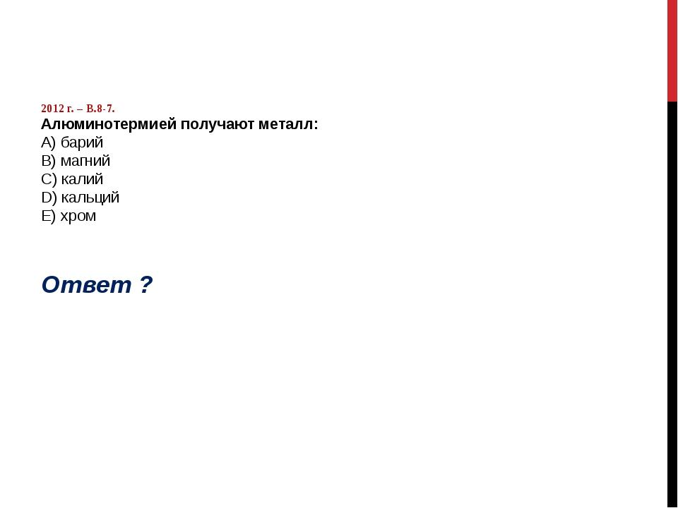 2012 г. – В.8-7. Алюминотермией получают металл: А) барий B) магний C) калий...