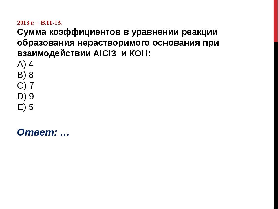 2013 г. – В.11-13. Сумма коэффициентов в уравнении реакции образования нерас...