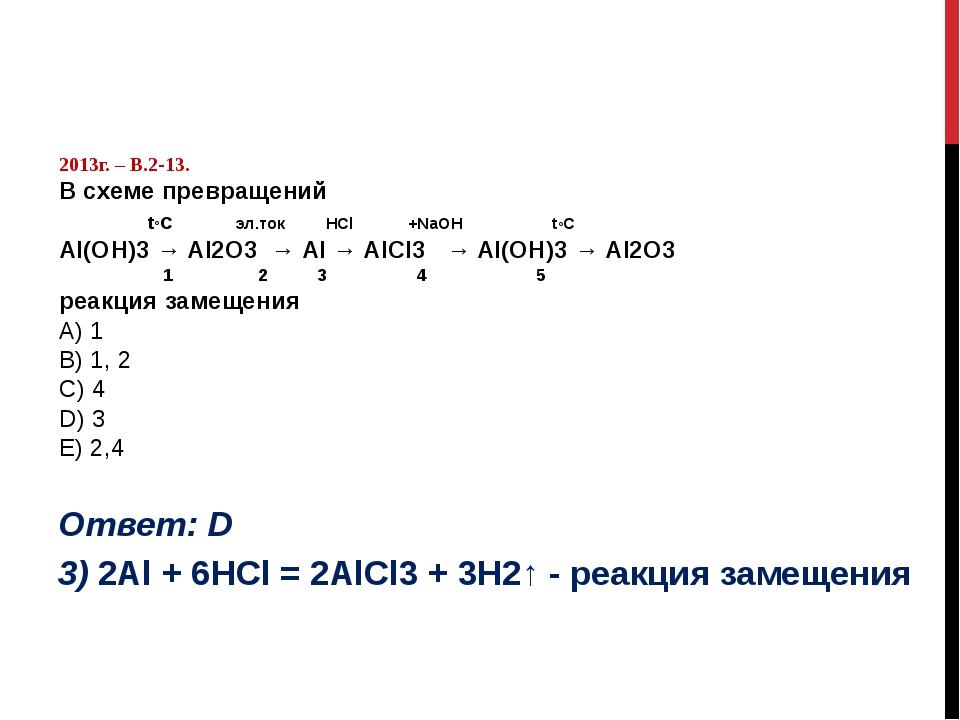 2013г. – В.2-13. В схеме превращений t◦C эл.ток НСl +NaOH t◦C Al(OН)3 → Al2O...