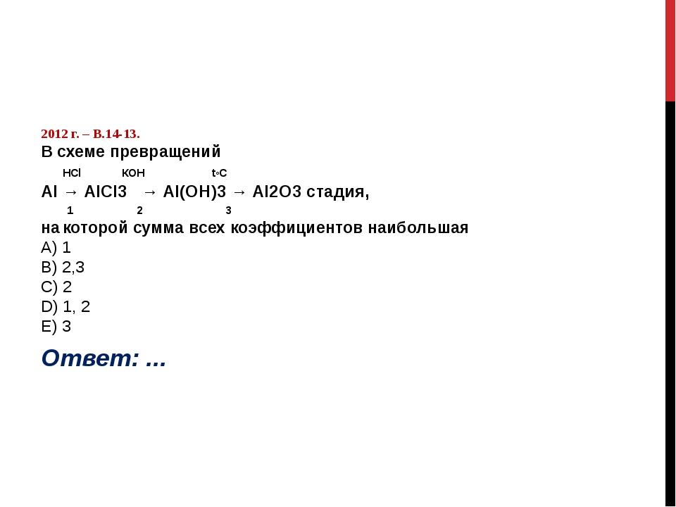 2012 г. – В.14-13. В схеме превращений HСl КОН t◦C Al → AlCl3 → Al(OН)3 → Al...