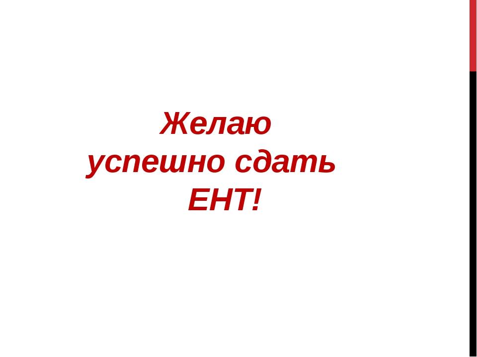 Желаю успешно сдать ЕНТ!