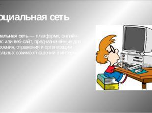 Социальная сеть Социальная сеть — платформа, онлайн-сервис или веб-сайт, пред