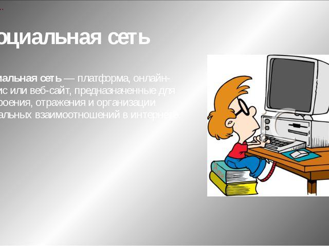 Социальная сеть Социальная сеть — платформа, онлайн-сервис или веб-сайт, пред...