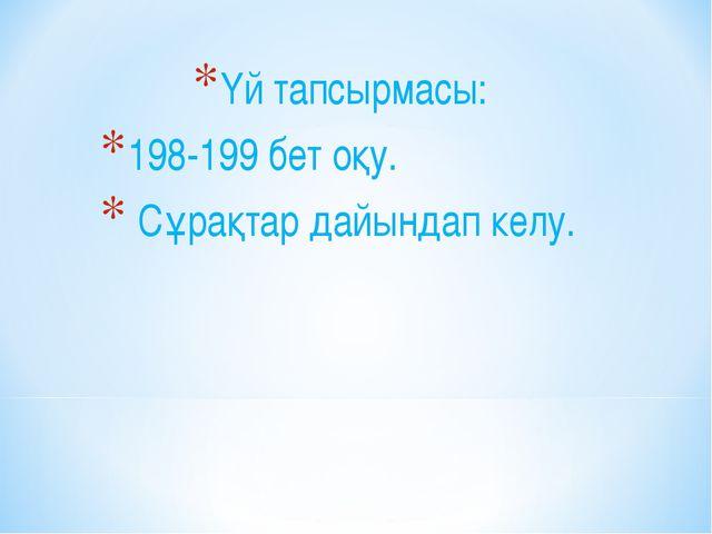 Үй тапсырмасы: 198-199 бет оқу. Сұрақтар дайындап келу.
