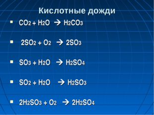 Кислотные дожди СО2 + Н2О  Н2СО3 2SO2 + O2  2SO3 SO3 + Н2O  Н2SO4 SO2 + H2