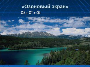 «Озоновый экран» О2 + О* = О3