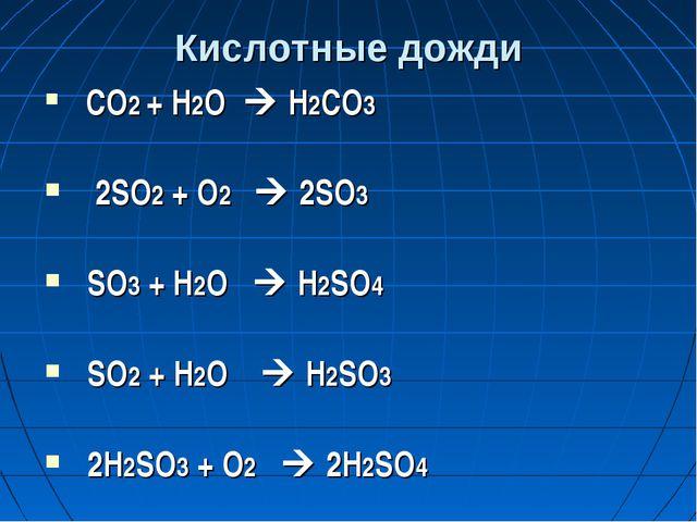 Кислотные дожди СО2 + Н2О  Н2СО3 2SO2 + O2  2SO3 SO3 + Н2O  Н2SO4 SO2 + H2...