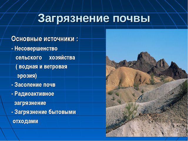 Загрязнение почвы Основные источники : - Несовершенство сельского хозяйства (...