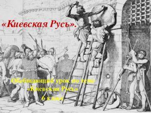 «Киевская Русь». Обобщающий урок по теме «Киевская Русь» 6 класс