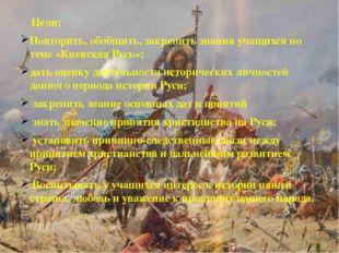 Цели: Повторить, обобщить, закрепить знания учащихся по теме «Киевская Русь»
