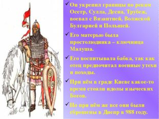 Он укрепил границы по рекам Осетр, Сулла, Десна, Трубеж, воевал с Византией,