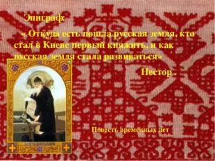 Эпиграф: « Откуда есть пошла русская земля, кто стал в Киеве первый княжить,