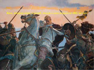 Кто, отправляясь в поход, говорил своим врагам «Иду на вы»