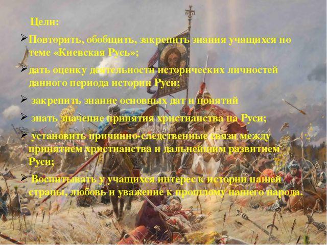 Цели: Повторить, обобщить, закрепить знания учащихся по теме «Киевская Русь»...