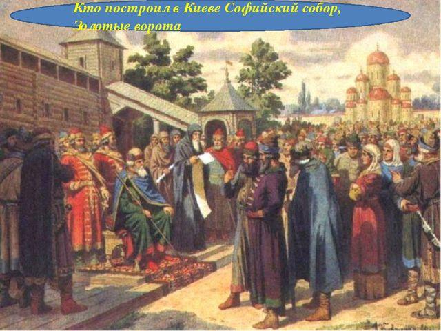 Кто построил в Киеве Софийский собор, Золотые ворота