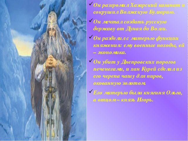 Он разгромил Хазарский каганат и сокрушил Волжскую Булгарию. Он мечтал создат...