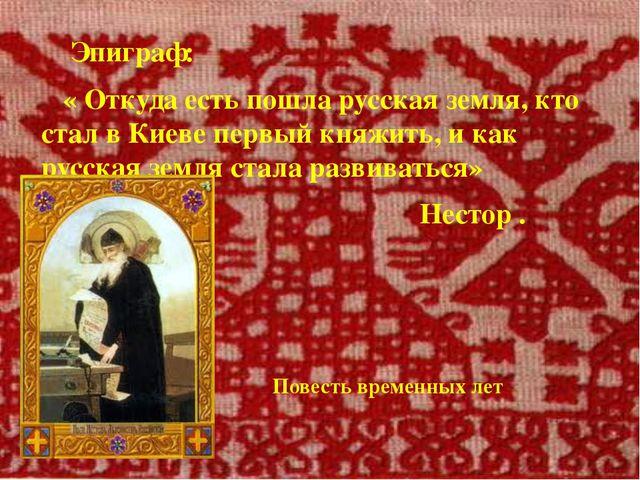 Эпиграф: « Откуда есть пошла русская земля, кто стал в Киеве первый княжить,...