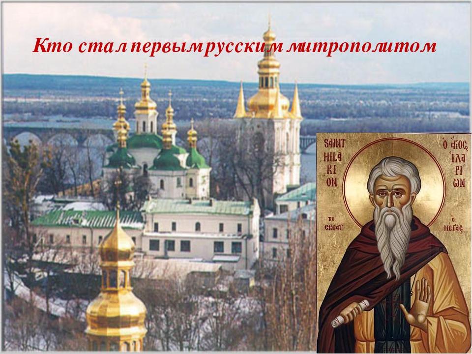 Кто стал первым русским митрополитом