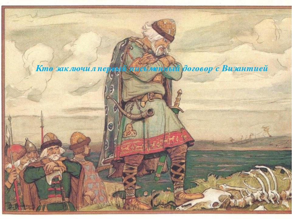 Кто заключил первый письменный договор с Византией