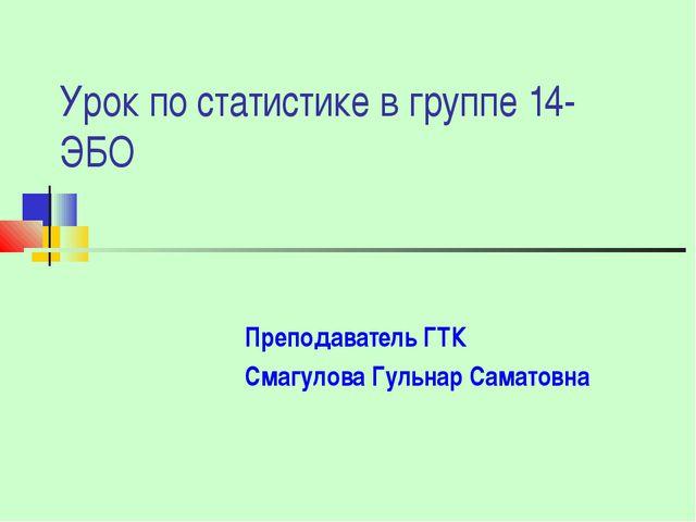 Урок по статистике в группе 14-ЭБО Преподаватель ГТК Смагулова Гульнар Самато...