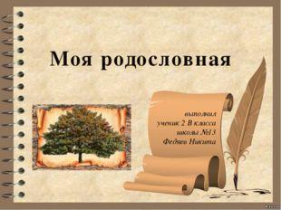 выполнил ученик 2 В класса школы №13 Федяев Никита Моя родословная