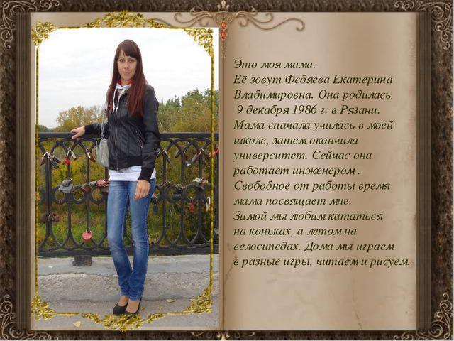 Это моя мама. Её зовут Федяева Екатерина Владимировна. Она родилась 9 декабря...