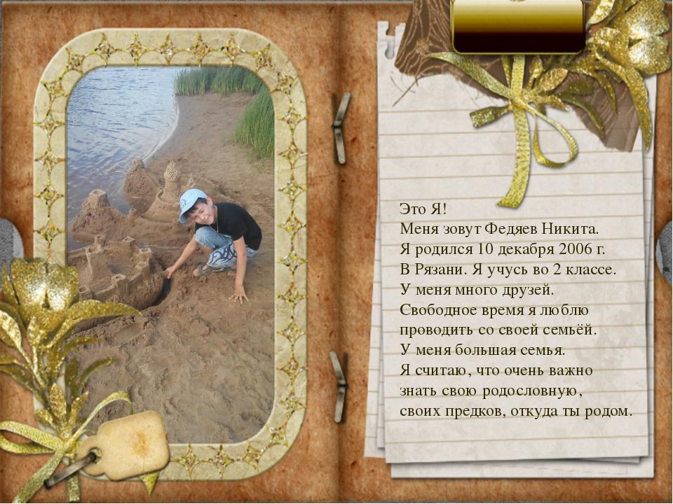 Это Я! Меня зовут Федяев Никита. Я родился 10 декабря 2006 г. В Рязани. Я учу...