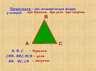Треугольник – это геометрическая фигура, у которой А В С три вершины, три уг