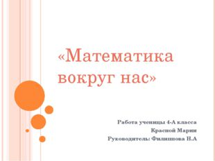 Работа ученицы 4-А класса Красной Марии Руководитель: Филиппова Н.А «Математи
