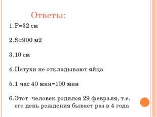 Ответы: Р=32 см S=900 м2 10 см Петухи не откладывают яйца 1 час 40 мин=100 ми