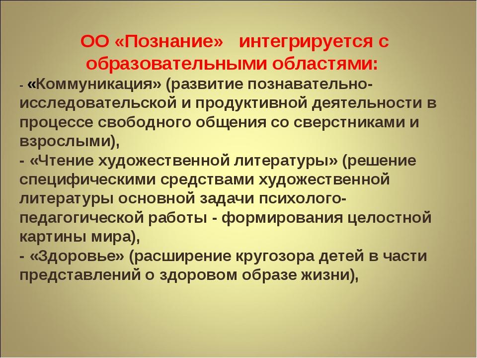 ОО «Познание» интегрируется с образовательными областями: - «Коммуникация» (р...