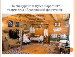 На экскурсии в музее народного творчества «Бездежский фартушок»