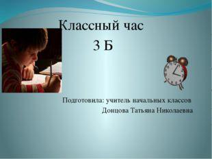 Классный час 3 Б Подготовила: учитель начальных классов Донцова Татьяна Нико