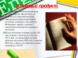 Итоговый продукт. Русский язык – национальный язык русского народа. Кроме тог
