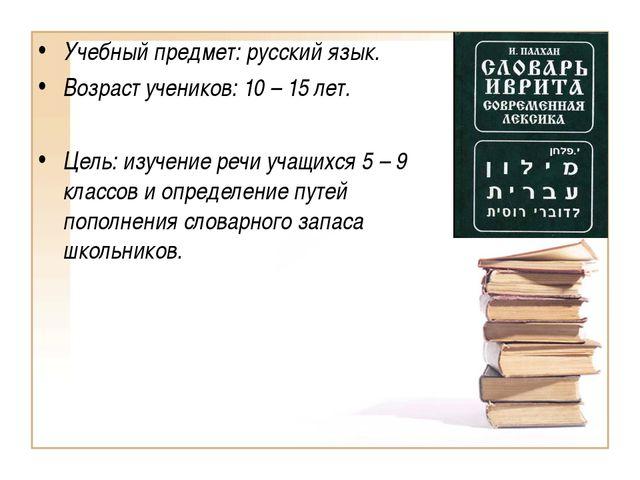 Учебный предмет: русский язык. Возраст учеников: 10 – 15 лет. Цель: изучение...