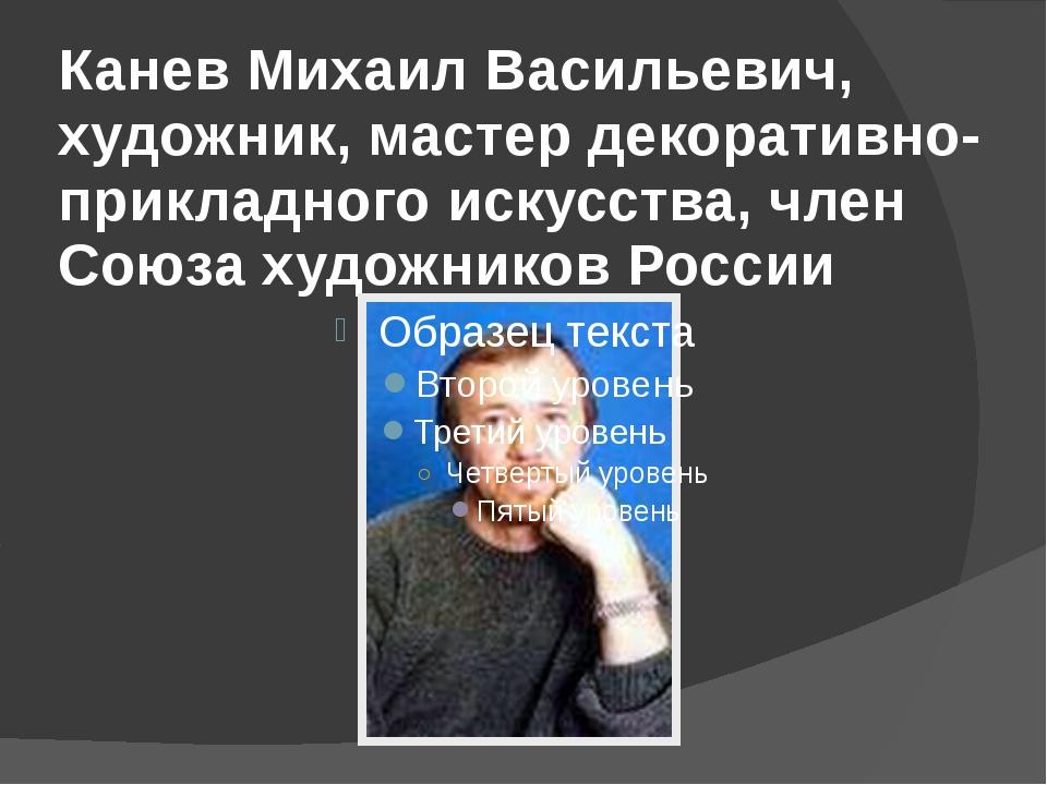 Канев Михаил Васильевич, художник, мастер декоративно-прикладного искусства,...